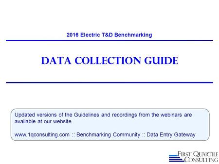 Data Collection guide 2016 Electric T&D Benchmarking Updated versions of the Guidelines and recordings from the webinars are available at our website.