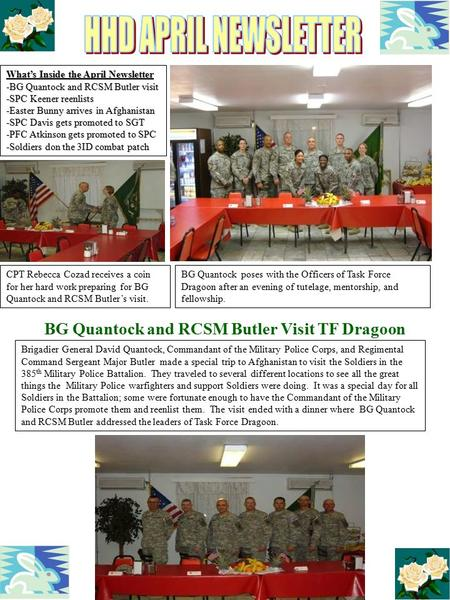 What's Inside the April Newsletter -BG Quantock and RCSM Butler visit -SPC Keener reenlists -Easter Bunny arrives in Afghanistan -SPC Davis gets promoted.