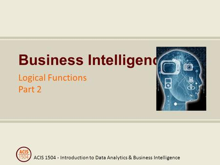 ACIS 1504 - Introduction to Data Analytics & Business Intelligence Business Intelligence Logical Functions Part 2.
