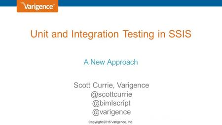 Copyright 2015 Varigence, Inc. Unit and Integration Testing in SSIS A New Approach Scott  @varigence.