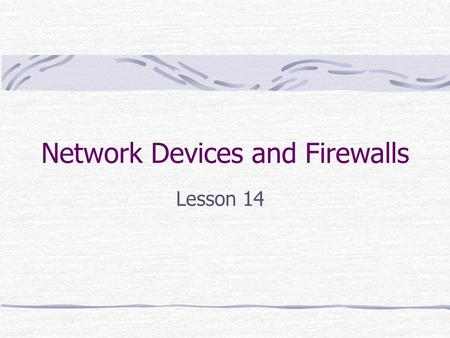 Network Devices and Firewalls Lesson 14. It applies to our class…