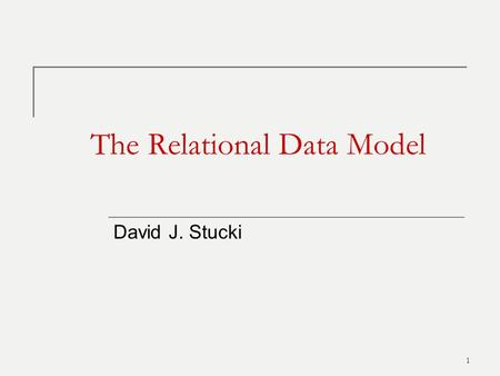 1 The Relational Data Model David J. Stucki. Relational Model Concepts 2 Fundamental concept: the relation  The Relational Model represents an entire.