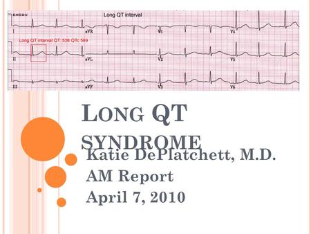 L ONG QT SYNDROME Katie DePlatchett, M.D. AM Report April 7, 2010.
