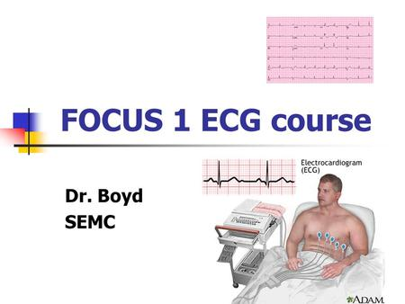 FOCUS 1 ECG course Dr. Boyd SEMC. Part 4: Cases and review.