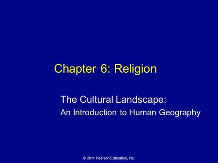 © 2011 Pearson Education, Inc. Chapter 6: Religion The Cultural Landscape: An Introduction to Human Geography.