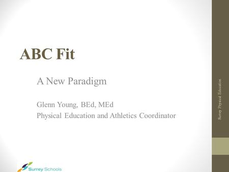 ABC Fit A New Paradigm Glenn Young, BEd, MEd Physical Education and Athletics Coordinator Surrey Physical Education.