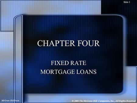 © 2005 The McGraw-Hill Companies, Inc., All Rights Reserved McGraw-Hill/Irwin Slide 1 CHAPTER FOUR FIXED RATE MORTGAGE LOANS.