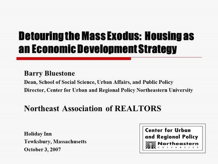 Detouring the Mass Exodus: Housing as an Economic Development Strategy Barry Bluestone Dean, School of Social Science, Urban Affairs, and Public Policy.