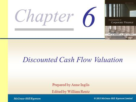 Chapter McGraw-Hill Ryerson © 2013 McGraw-Hill Ryerson Limited 6 Prepared by Anne Inglis Edited by William Rentz Discounted Cash Flow Valuation.