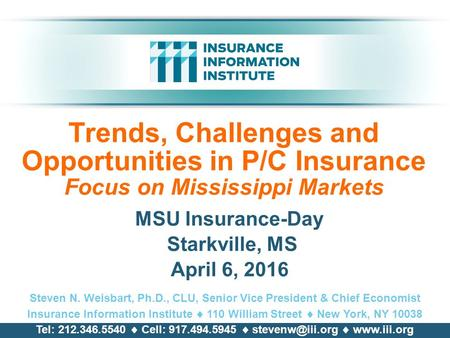 Trends, Challenges and Opportunities in P/C Insurance Focus on Mississippi Markets MSU Insurance-Day Starkville, MS April 6, 2016 Steven N. Weisbart, Ph.D.,