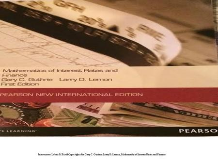 Instructors: Lobna M Farid Copy rights for Gary C. Guthnie Larry D. Leman, Mathematics of Interest Rates and Finance.
