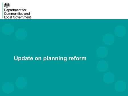 Update on planning reform. DCLG Priorities 2 The key DCLG priorities focus on: Driving up housing supply Increasing home ownership Devolving powers and.