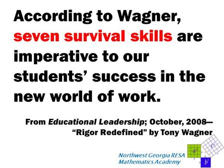 Northwest Georgia RESA Mathematics Academy According to Wagner, seven survival skills are imperative to our students' success in the new world of work.