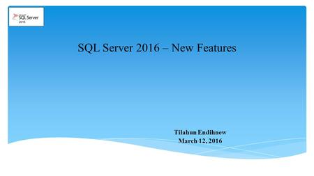 SQL Server 2016 – New Features Tilahun Endihnew March 12, 2016.