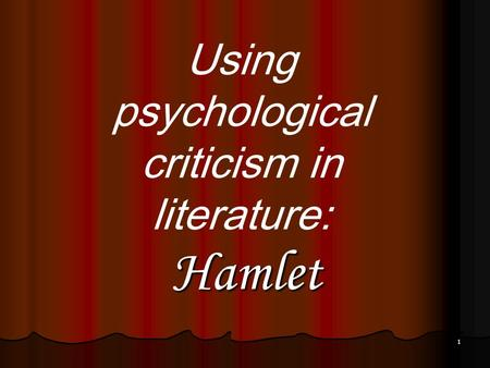 1 Hamlet Using psychological criticism in literature: Hamlet.