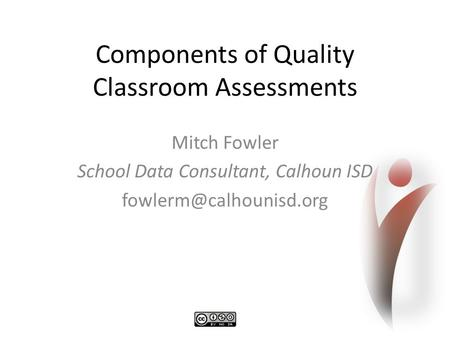 Components of Quality Classroom Assessments Mitch Fowler School Data Consultant, Calhoun ISD