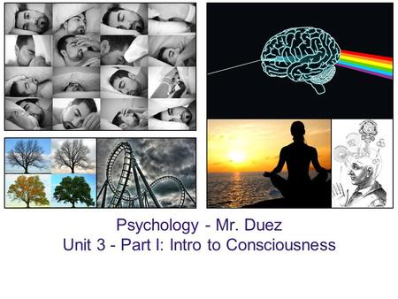 Psychology - Mr. Duez Unit 3 - Part I: Intro to Consciousness.
