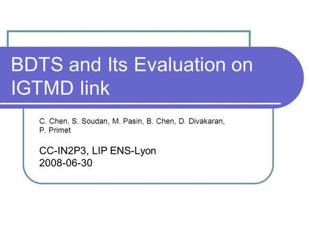 BDTS and Its Evaluation on IGTMD link C. Chen, S. Soudan, M. Pasin, B. Chen, D. Divakaran, P. Primet CC-IN2P3, LIP ENS-Lyon 2008-06-30.