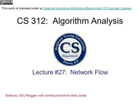 CS 312: Algorithm Analysis Lecture #27: Network Flow This work is licensed under a Creative Commons Attribution-Share Alike 3.0 Unported License.Creative.