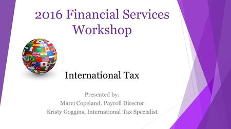 2016 Financial Services Workshop International Tax Presented by: Marci Copeland, Payroll Director Kristy Goggins, International Tax Specialist.