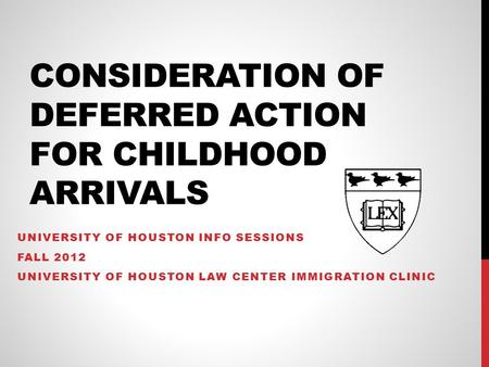 CONSIDERATION OF DEFERRED ACTION FOR CHILDHOOD ARRIVALS UNIVERSITY OF HOUSTON INFO SESSIONS FALL 2012 UNIVERSITY OF HOUSTON LAW CENTER IMMIGRATION CLINIC.