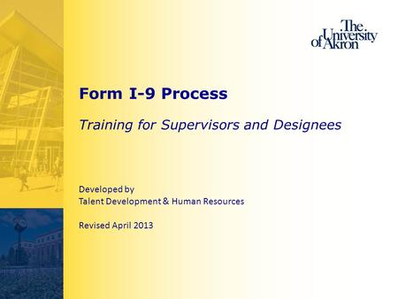 Form I-9 Process Training for Supervisors and Designees Developed by Talent Development & Human Resources Revised April 2013.