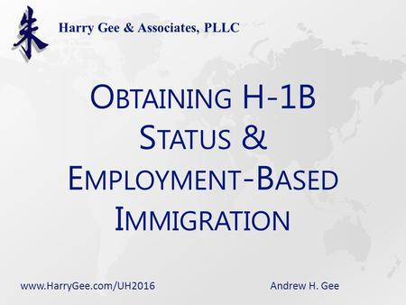 Andrew H. Gee Harry Gee & Associates, PLLC O BTAINING H-1B S TATUS & E MPLOYMENT -B ASED I MMIGRATION www.HarryGee.com/UH2016.