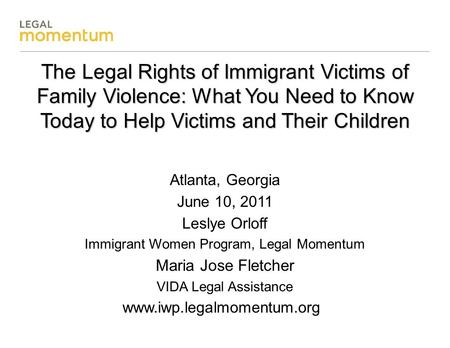 The Legal Rights of Immigrant Victims of Family Violence: What You Need to Know Today to Help Victims and Their Children Atlanta, Georgia June 10, 2011.