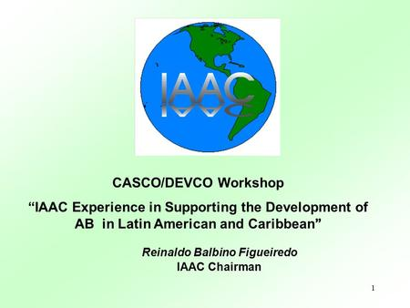 "1 CASCO/DEVCO Workshop ""IAAC Experience in Supporting the Development of AB in Latin American and Caribbean "" Reinaldo Balbino Figueiredo IAAC Chairman."