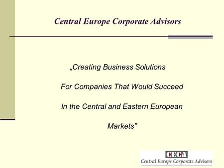 "Central Europe Corporate Advisors ""Creating Business Solutions For Companies That Would Succeed In the Central and Eastern European Markets"""