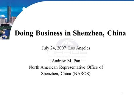 1 Doing Business in Shenzhen, China July 24, 2007 Los Angeles Andrew M. Pan North American Representative Office of Shenzhen, China (NAROS)