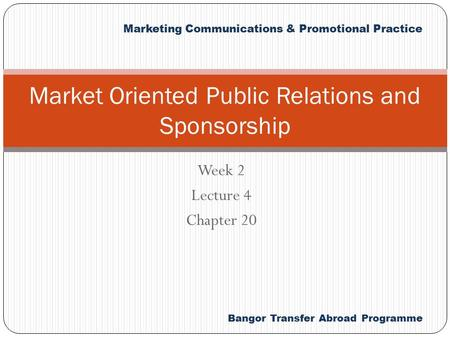 Marketing Communications & Promotional Practice Bangor Transfer Abroad Programme Week 2 Lecture 4 Chapter 20 Market Oriented Public Relations and Sponsorship.