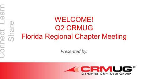 Connect Learn Share WELCOME! Q2 CRMUG Florida Regional Chapter Meeting Presented by: