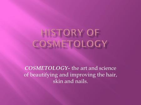 COSMETOLOGY- the art and science of beautifying and improving the hair, skin and nails.