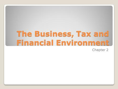 The Business, Tax and Financial Environment Chapter 2.
