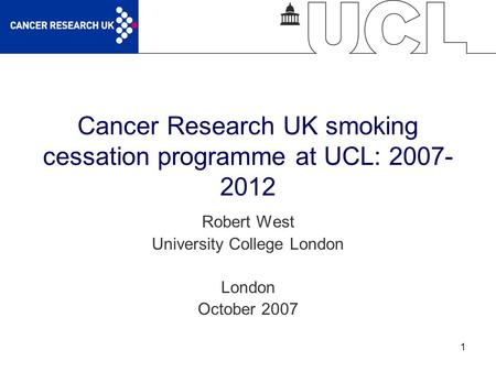 1 Cancer Research UK smoking cessation programme at UCL: 2007- 2012 Robert West University College London London October 2007.