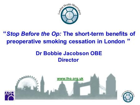 "1 "" Stop Before the Op: The short-term benefits of preoperative smoking cessation in London "" Dr Bobbie Jacobson OBE Director www.lho.org.uk."