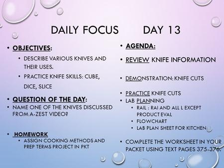 DAILY FOCUS DAY 13 OBJECTIVES: DESCRIBE VARIOUS KNIVES AND THEIR USES. PRACTICE KNIFE SKILLS: CUBE, DICE, SLICE QUESTION OF THE DAY: NAME ONE OF THE KNIVES.