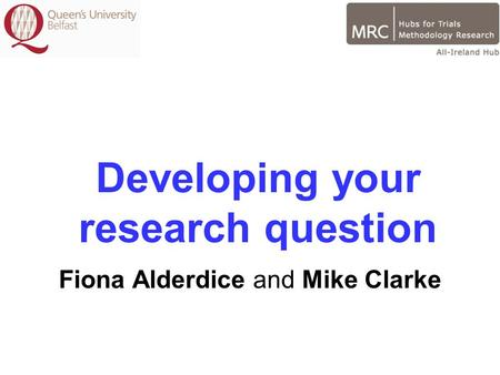 Developing your research question Fiona Alderdice and Mike Clarke.