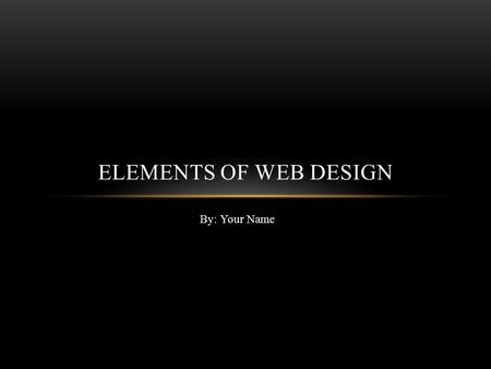By: Your Name ELEMENTS OF WEB DESIGN. VISUAL APPEAL Optimization of Graphics, for people to stay on your website, your pictures have to load out as soon.