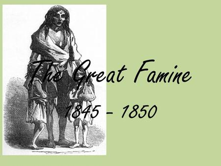 The Great Famine 1845 - 1850. About 160 years ago in Ireland most people were very poor. The didn't own their houses or their land. Instead they rented.