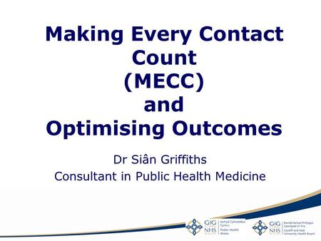 Making Every Contact Count (MECC) and Optimising Outcomes Dr Siân Griffiths Consultant in Public Health Medicine.