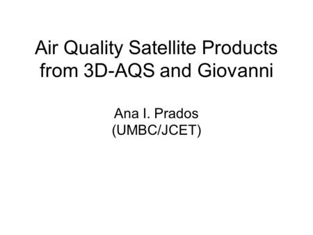 Air Quality Satellite Products from 3D-AQS and Giovanni Ana I. Prados (UMBC/JCET)