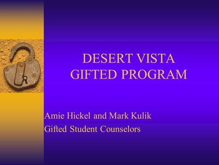 DESERT VISTA GIFTED PROGRAM Amie Hickel and Mark Kulik Gifted Student Counselors.
