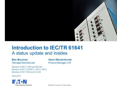 © 2008 Eaton Corporation. All rights reserved. Introduction to IEC/TR 61641 A status update and insides Bas Bouman Hans Meulenbroek Manager Damstra Lab.