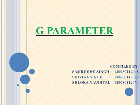 G PARAMETER COMPILED BY- SAMRIDDHI SINGH 130080112048 SHIVIKA SINGH130080112053 SHLOKA NAUDIYAL130080112054.