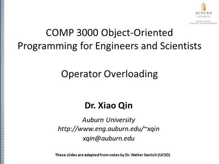 COMP 3000 Object-Oriented Programming for Engineers and Scientists Operator Overloading Dr. Xiao Qin Auburn University
