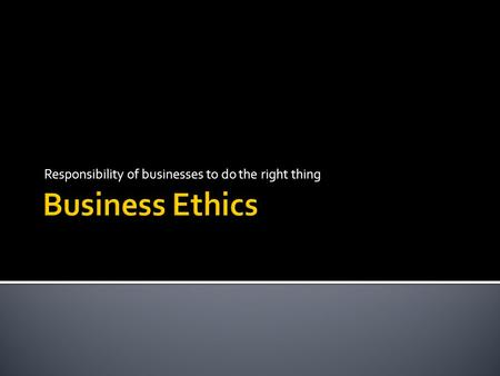 Responsibility of businesses to do the right thing.