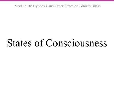 States of Consciousness Module 10: Hypnosis and Other States of Consciousness.