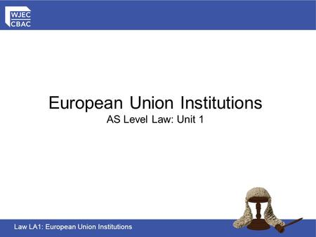 Law LA1: European Union Institutions European Union Institutions AS Level Law: Unit 1.